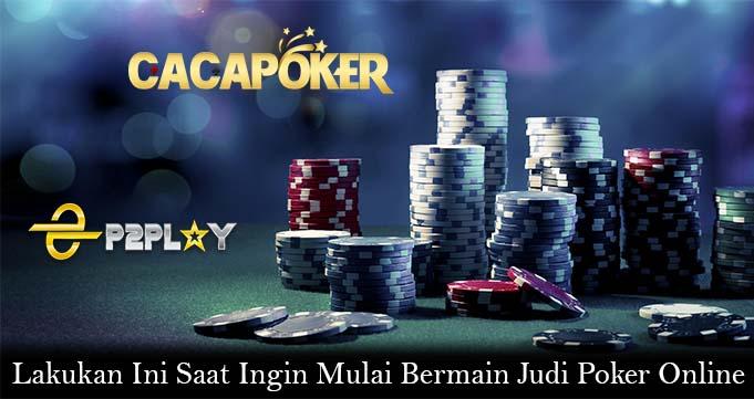 Lakukan Ini Saat Ingin Mulai Bermain Judi Poker Online